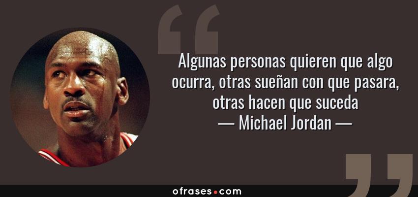 Frases de Michael Jordan - Algunas personas quieren que algo ocurra, otras sueñan con que pasara, otras hacen que suceda