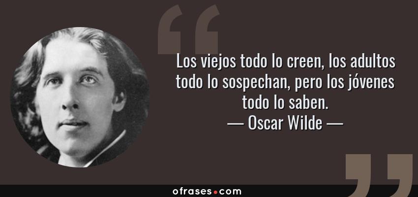 Frases de Oscar Wilde - Los viejos todo lo creen, los adultos todo lo sospechan, pero los jóvenes todo lo saben.