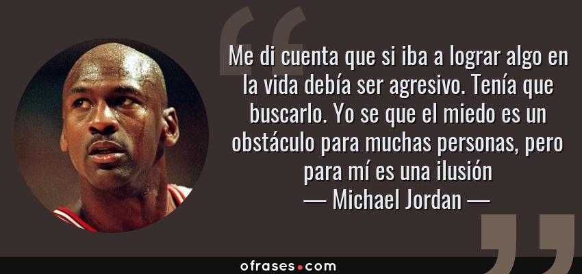 Frases de Michael Jordan - Me di cuenta que si iba a lograr algo en la vida debía ser agresivo. Tenía que buscarlo. Yo se que el miedo es un obstáculo para muchas personas, pero para mí es una ilusión