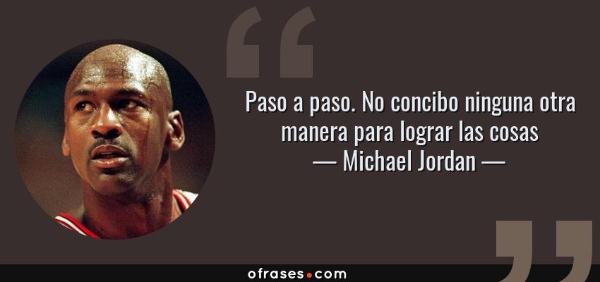 Frases de Michael Jordan - Paso a paso. No concibo ninguna otra manera para lograr las cosas