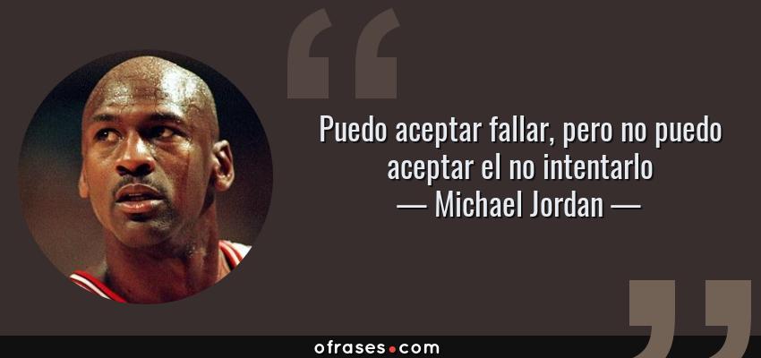 Frases de Michael Jordan - Puedo aceptar fallar, pero no puedo aceptar el no intentarlo