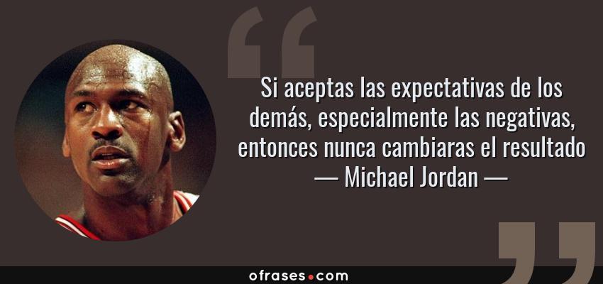 Frases de Michael Jordan - Si aceptas las expectativas de los demás, especialmente las negativas, entonces nunca cambiaras el resultado