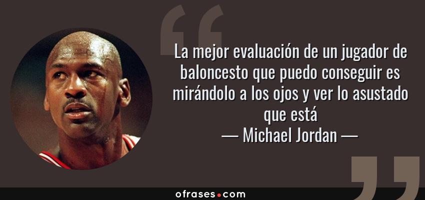 Frases de Michael Jordan - La mejor evaluación de un jugador de baloncesto que puedo conseguir es mirándolo a los ojos y ver lo asustado que está
