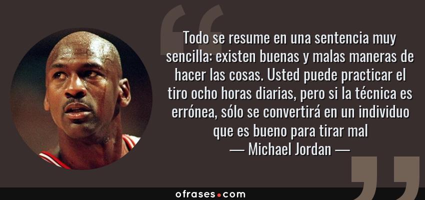 Frases de Michael Jordan - Todo se resume en una sentencia muy sencilla: existen buenas y malas maneras de hacer las cosas. Usted puede practicar el tiro ocho horas diarias, pero si la técnica es errónea, sólo se convertirá en un individuo que es bueno para tirar mal