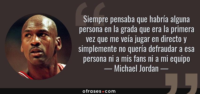 Frases de Michael Jordan - Siempre pensaba que habría alguna persona en la grada que era la primera vez que me veía jugar en directo y simplemente no quería defraudar a esa persona ni a mis fans ni a mi equipo