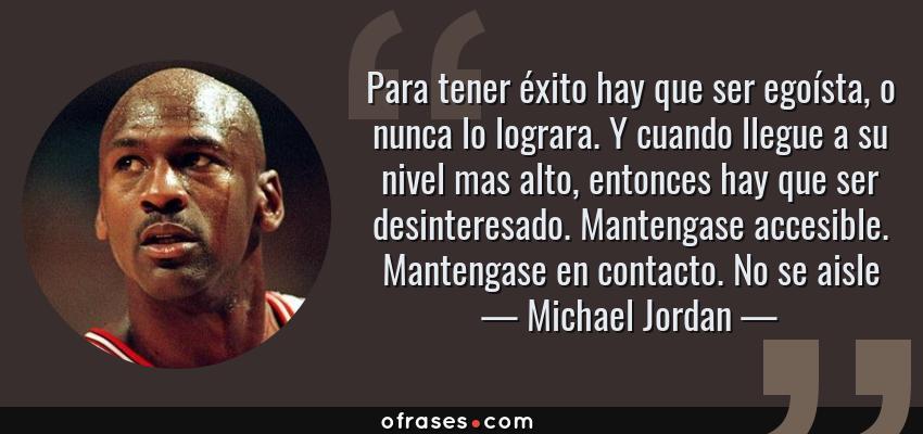 Frases de Michael Jordan - Para tener éxito hay que ser egoísta, o nunca lo lograra. Y cuando llegue a su nivel mas alto, entonces hay que ser desinteresado. Mantengase accesible. Mantengase en contacto. No se aisle