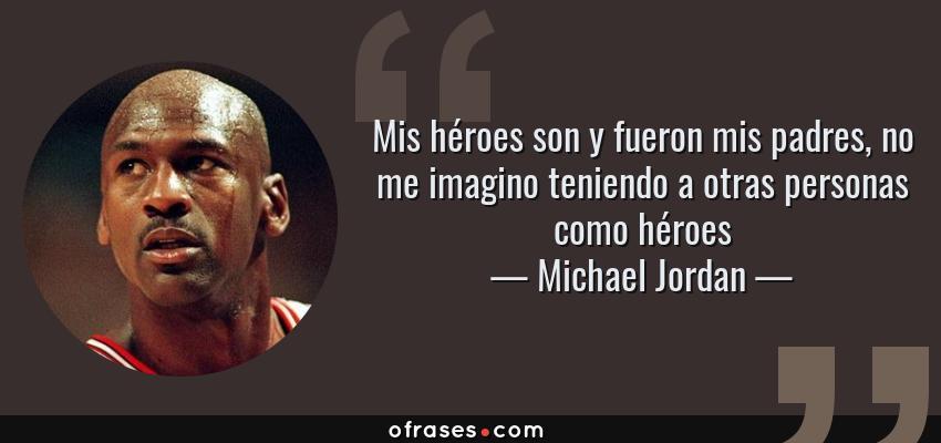 Frases de Michael Jordan - Mis héroes son y fueron mis padres, no me imagino teniendo a otras personas como héroes