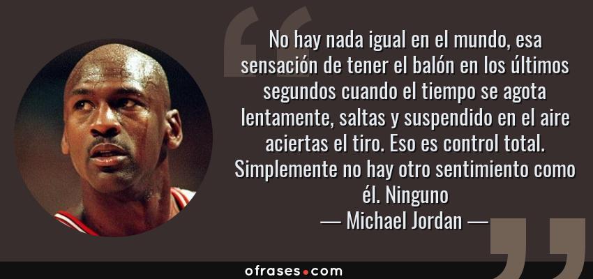 Frases de Michael Jordan - No hay nada igual en el mundo, esa sensación de tener el balón en los últimos segundos cuando el tiempo se agota lentamente, saltas y suspendido en el aire aciertas el tiro. Eso es control total. Simplemente no hay otro sentimiento como él. Ninguno
