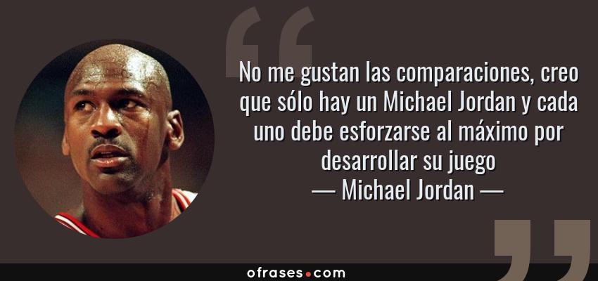 Frases de Michael Jordan - No me gustan las comparaciones, creo que sólo hay un Michael Jordan y cada uno debe esforzarse al máximo por desarrollar su juego