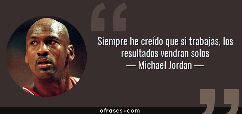 Frases de Michael Jordan - Siempre he creído que si trabajas, los resultados vendran solos