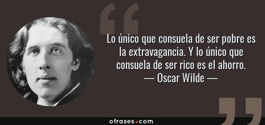 Frases de Oscar Wilde - Lo único que consuela de ser pobre es la extravagancia. Y lo único que consuela de ser rico es el ahorro.