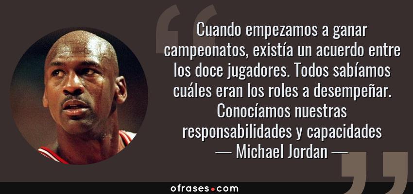 Frases de Michael Jordan - Cuando empezamos a ganar campeonatos, existía un acuerdo entre los doce jugadores. Todos sabíamos cuáles eran los roles a desempeñar. Conocíamos nuestras responsabilidades y capacidades