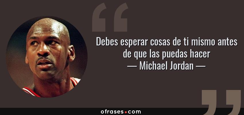 Frases de Michael Jordan - Debes esperar cosas de ti mismo antes de que las puedas hacer