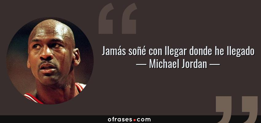 Frases de Michael Jordan - Jamás soñé con llegar donde he llegado
