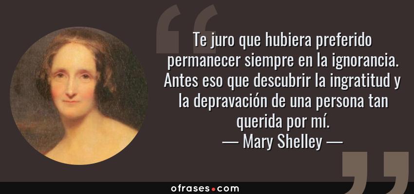 Frases de Mary Shelley - Te juro que hubiera preferido permanecer siempre en la ignorancia. Antes eso que descubrir la ingratitud y la depravación de una persona tan querida por mí.