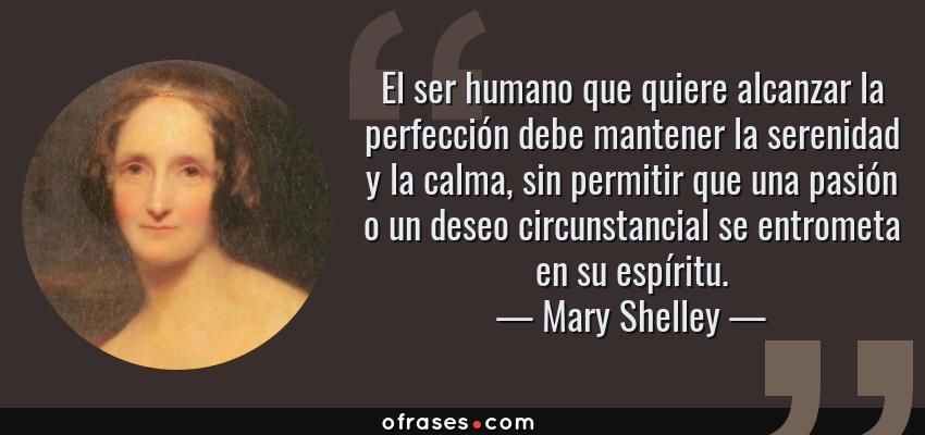 Frases de Mary Shelley - El ser humano que quiere alcanzar la perfección debe mantener la serenidad y la calma, sin permitir que una pasión o un deseo circunstancial se entrometa en su espíritu.
