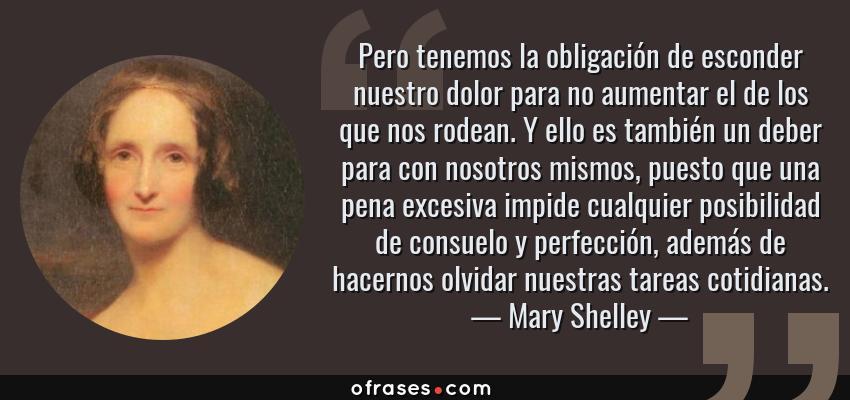 Frases de Mary Shelley - Pero tenemos la obligación de esconder nuestro dolor para no aumentar el de los que nos rodean. Y ello es también un deber para con nosotros mismos, puesto que una pena excesiva impide cualquier posibilidad de consuelo y perfección, además de hacernos olvidar nuestras tareas cotidianas.