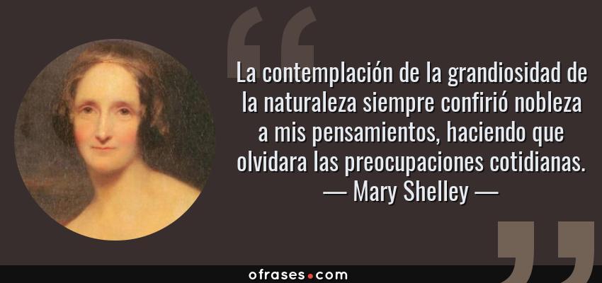 Frases de Mary Shelley - La contemplación de la grandiosidad de la naturaleza siempre confirió nobleza a mis pensamientos, haciendo que olvidara las preocupaciones cotidianas.