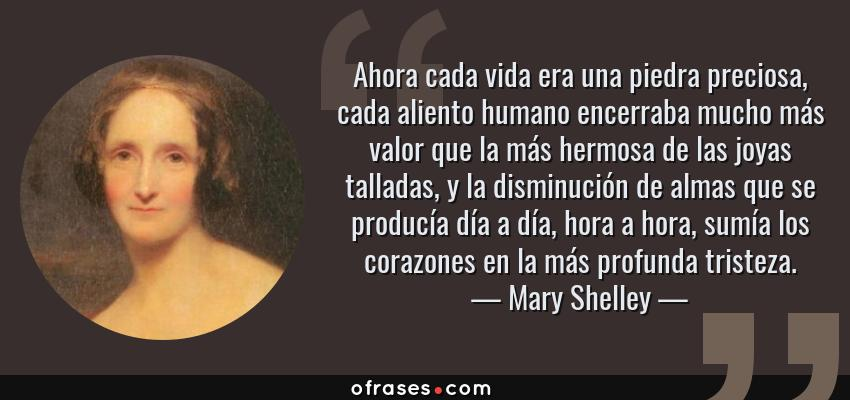 Frases de Mary Shelley - Ahora cada vida era una piedra preciosa, cada aliento humano encerraba mucho más valor que la más hermosa de las joyas talladas, y la disminución de almas que se producía día a día, hora a hora, sumía los corazones en la más profunda tristeza.