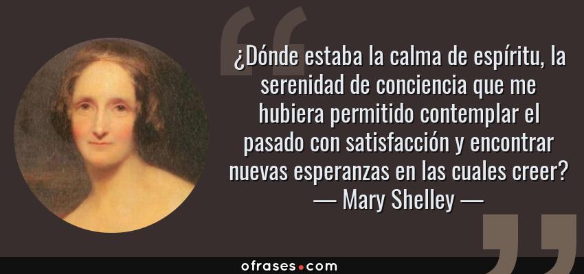 Frases de Mary Shelley - ¿Dónde estaba la calma de espíritu, la serenidad de conciencia que me hubiera permitido contemplar el pasado con satisfacción y encontrar nuevas esperanzas en las cuales creer?