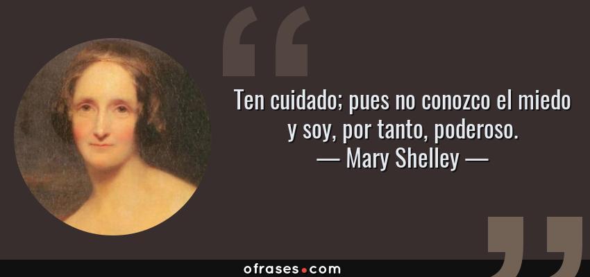 Frases de Mary Shelley - Ten cuidado; pues no conozco el miedo y soy, por tanto, poderoso.