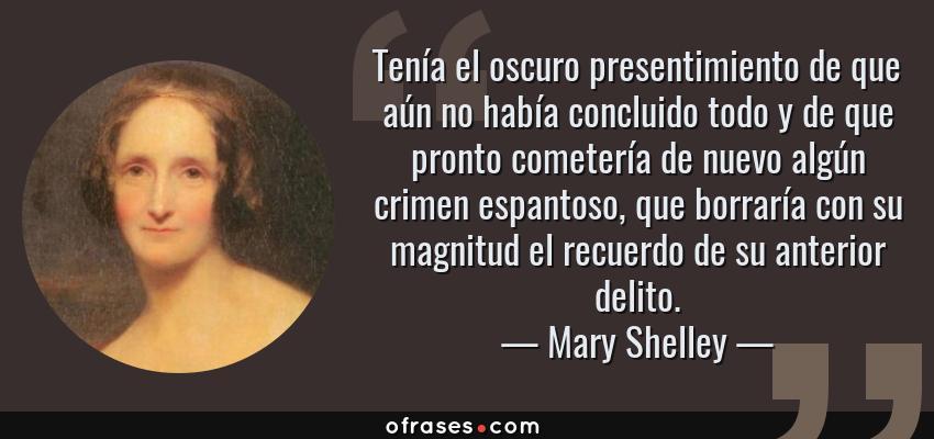 Frases de Mary Shelley - Tenía el oscuro presentimiento de que aún no había concluido todo y de que pronto cometería de nuevo algún crimen espantoso, que borraría con su magnitud el recuerdo de su anterior delito.