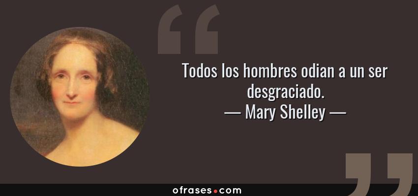 Frases de Mary Shelley - Todos los hombres odian a un ser desgraciado.