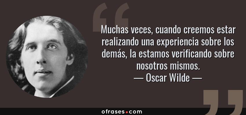 Frases de Oscar Wilde - Muchas veces, cuando creemos estar realizando una experiencia sobre los demás, la estamos verificando sobre nosotros mismos.