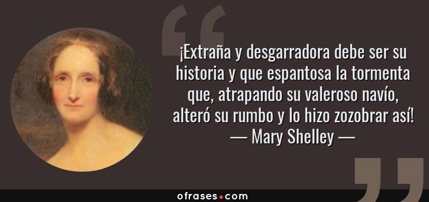 Frases de Mary Shelley - ¡Extraña y desgarradora debe ser su historia y que espantosa la tormenta que, atrapando su valeroso navío, alteró su rumbo y lo hizo zozobrar así!