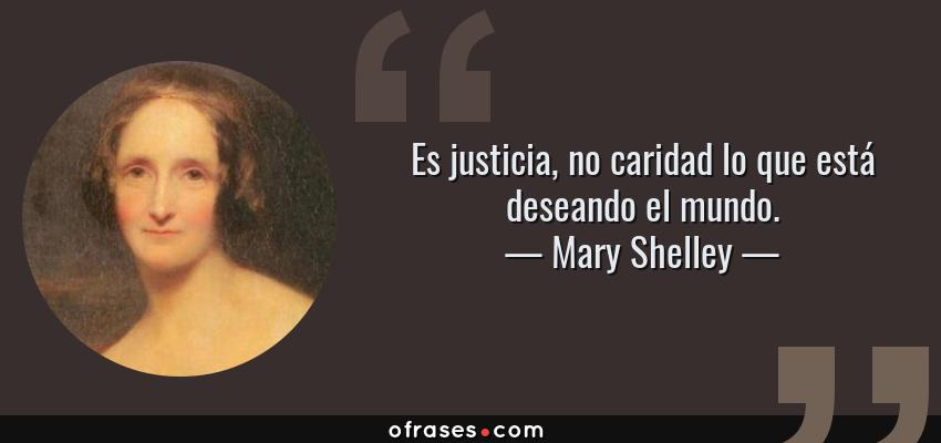 Frases de Mary Shelley - Es justicia, no caridad lo que está deseando el mundo.