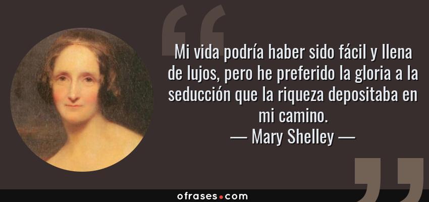 Frases de Mary Shelley - Mi vida podría haber sido fácil y llena de lujos, pero he preferido la gloria a la seducción que la riqueza depositaba en mi camino.