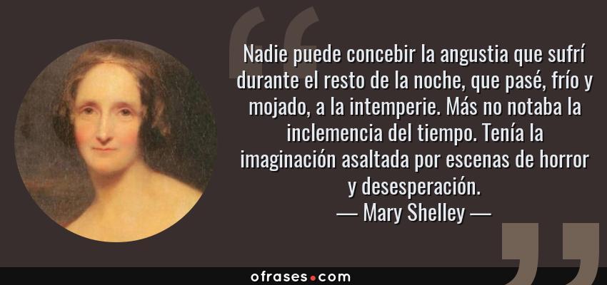 Frases de Mary Shelley - Nadie puede concebir la angustia que sufrí durante el resto de la noche, que pasé, frío y mojado, a la intemperie. Más no notaba la inclemencia del tiempo. Tenía la imaginación asaltada por escenas de horror y desesperación.