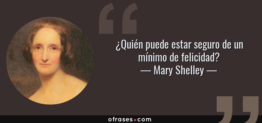 Frases de Mary Shelley - ¿Quién puede estar seguro de un mínimo de felicidad?