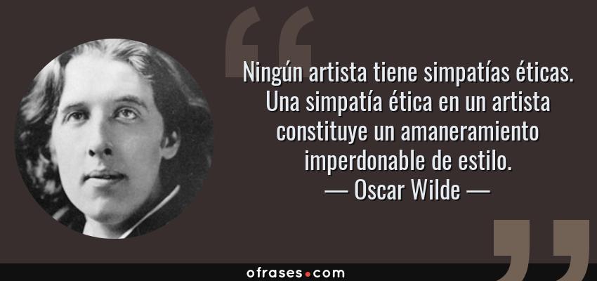 Frases de Oscar Wilde - Ningún artista tiene simpatías éticas. Una simpatía ética en un artista constituye un amaneramiento imperdonable de estilo.