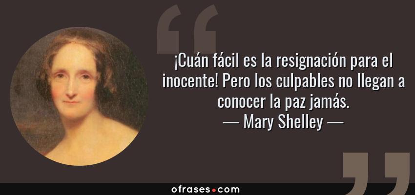 Frases de Mary Shelley - ¡Cuán fácil es la resignación para el inocente! Pero los culpables no llegan a conocer la paz jamás.