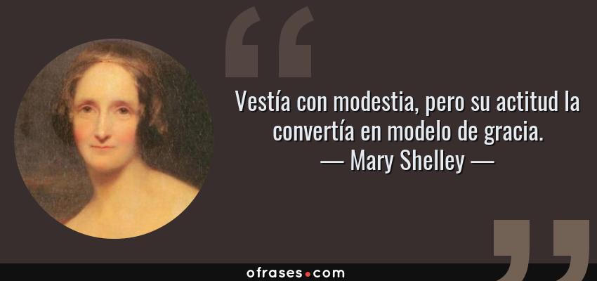 Frases de Mary Shelley - Vestía con modestia, pero su actitud la convertía en modelo de gracia.