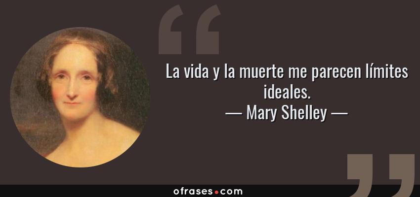 Frases de Mary Shelley - La vida y la muerte me parecen límites ideales.