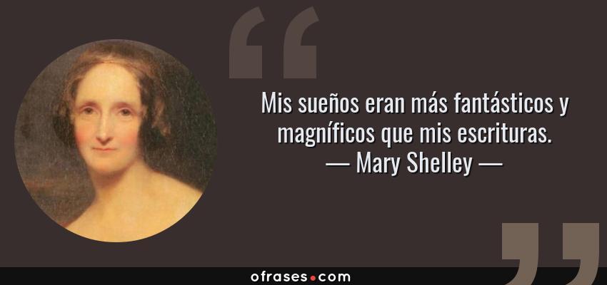 Frases de Mary Shelley - Mis sueños eran más fantásticos y magníficos que mis escrituras.