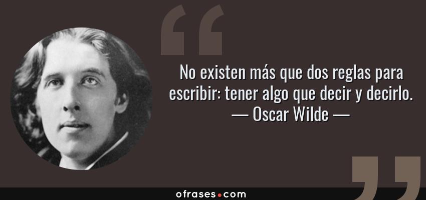 Frases de Oscar Wilde - No existen más que dos reglas para escribir: tener algo que decir y decirlo.