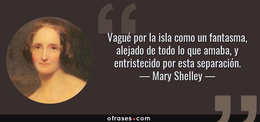 Frases de Mary Shelley - Vagué por la isla como un fantasma, alejado de todo lo que amaba, y entristecido por esta separación.
