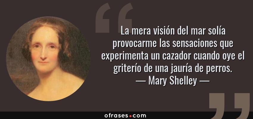 Frases de Mary Shelley - La mera visión del mar solía provocarme las sensaciones que experimenta un cazador cuando oye el griterío de una jauría de perros.