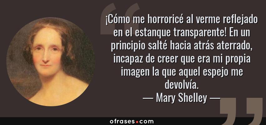 Frases de Mary Shelley - ¡Cómo me horroricé al verme reflejado en el estanque transparente! En un principio salté hacia atrás aterrado, incapaz de creer que era mi propia imagen la que aquel espejo me devolvía.