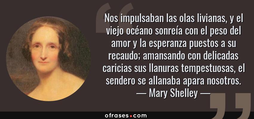 Frases de Mary Shelley - Nos impulsaban las olas livianas, y el viejo océano sonreía con el peso del amor y la esperanza puestos a su recaudo; amansando con delicadas caricias sus llanuras tempestuosas, el sendero se allanaba apara nosotros.