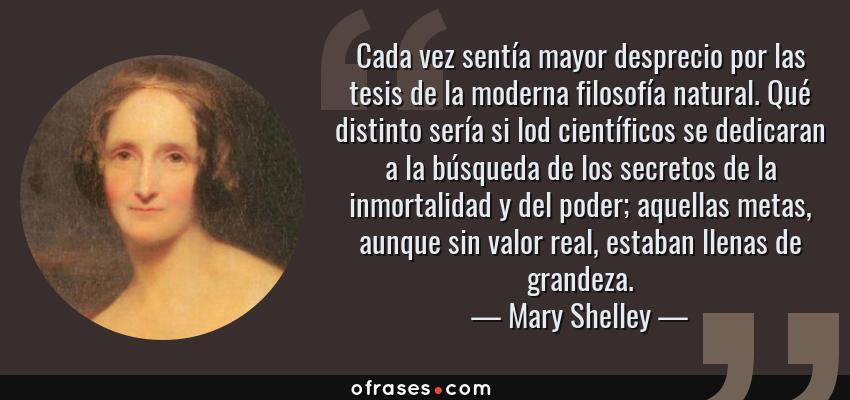 Frases de Mary Shelley - Cada vez sentía mayor desprecio por las tesis de la moderna filosofía natural. Qué distinto sería si lod científicos se dedicaran a la búsqueda de los secretos de la inmortalidad y del poder; aquellas metas, aunque sin valor real, estaban llenas de grandeza.