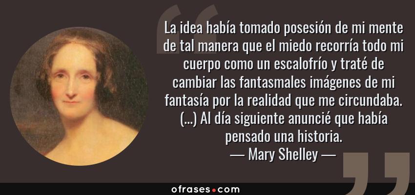 Frases de Mary Shelley - La idea había tomado posesión de mi mente de tal manera que el miedo recorría todo mi cuerpo como un escalofrío y traté de cambiar las fantasmales imágenes de mi fantasía por la realidad que me circundaba. (...) Al día siguiente anuncié que había pensado una historia.