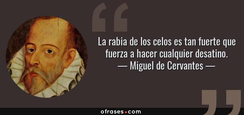 Frases de Miguel de Cervantes - La rabia de los celos es tan fuerte que fuerza a hacer cualquier desatino.
