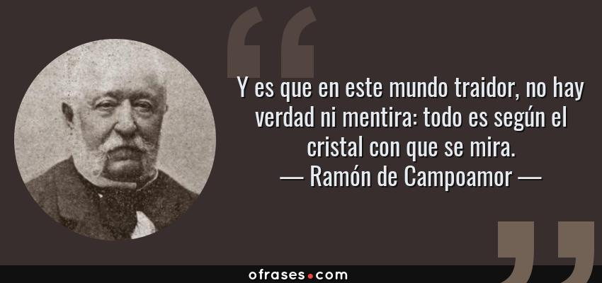Frases de Ramón de Campoamor - Y es que en este mundo traidor, no hay verdad ni mentira: todo es según el cristal con que se mira.