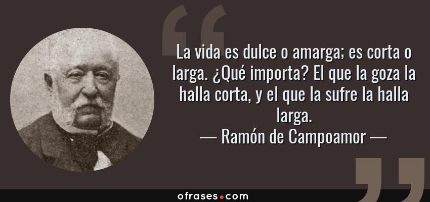 Frases de Ramón de Campoamor - La vida es dulce o amarga; es corta o larga. ¿Qué importa? El que la goza la halla corta, y el que la sufre la halla larga.