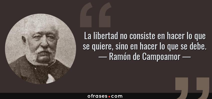 Frases de Ramón de Campoamor - La libertad no consiste en hacer lo que se quiere, sino en hacer lo que se debe.