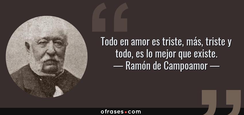Frases de Ramón de Campoamor - Todo en amor es triste, más, triste y todo, es lo mejor que existe.